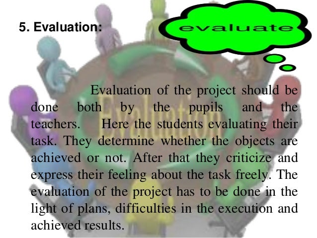 5. Evaluation:  Evaluation of the project should be done both by the pupils and the teachers. Here the students evaluating...