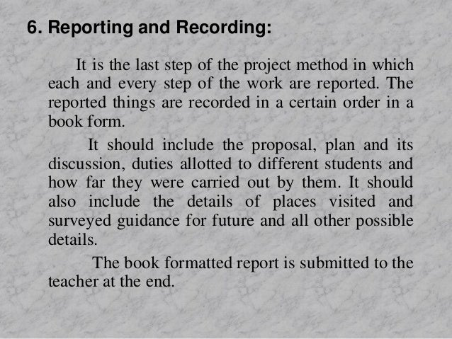 6. Reporting and Recording: It is the last step of the project method in which each and every step of the work are reporte...
