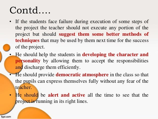 Contd…. • If the students face failure during execution of some steps of the project the teacher should not execute any po...