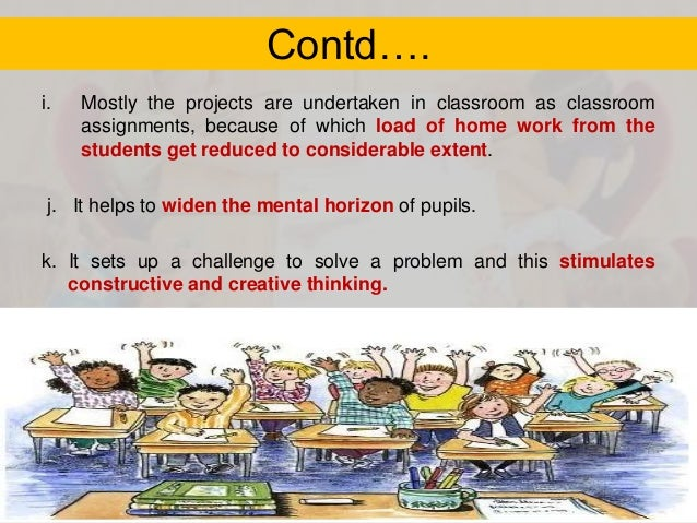 Contd…. i.  Mostly the projects are undertaken in classroom as classroom assignments, because of which load of home work f...