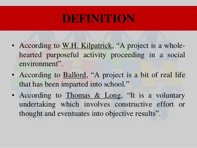 """DEFINITION • According to W.H. Kilpatrick, """"A project is a wholehearted purposeful activity proceeding in a social environ..."""