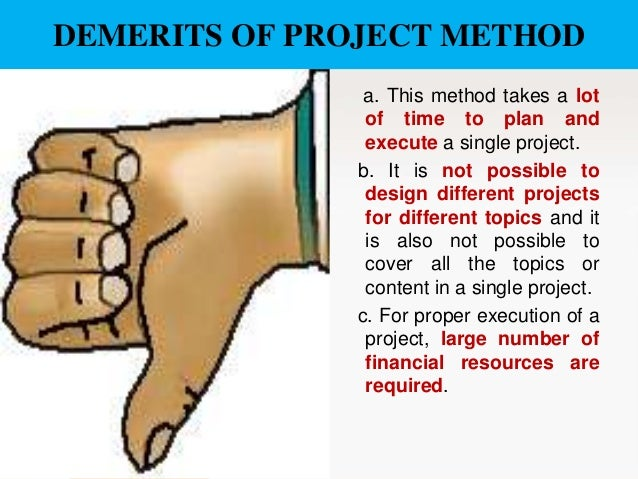 DEMERITS OF PROJECT METHOD a. This method takes a lot of time to plan and execute a single project. b. It is not possible ...