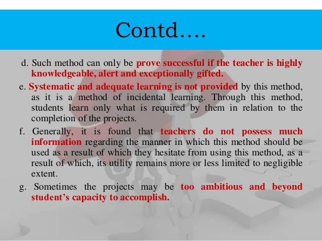 Contd…. d. Such method can only be prove successful if the teacher is highly knowledgeable, alert and exceptionally gifted...