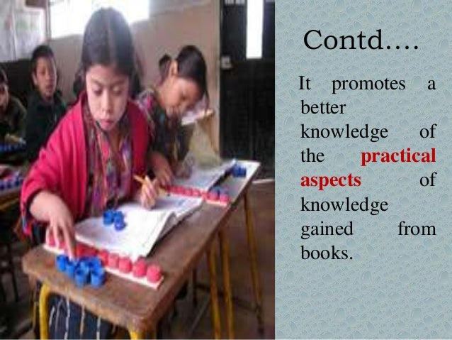 Contd…. It promotes a better knowledge of the practical aspects of knowledge gained from books.