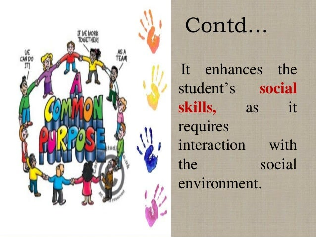 Contd… It enhances the student's social skills, as it requires interaction with the social environment.