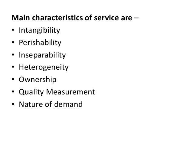 Main characteristics of service are – • Intangibility • Perishability • Inseparability • Heterogeneity • Ownership • Quali...
