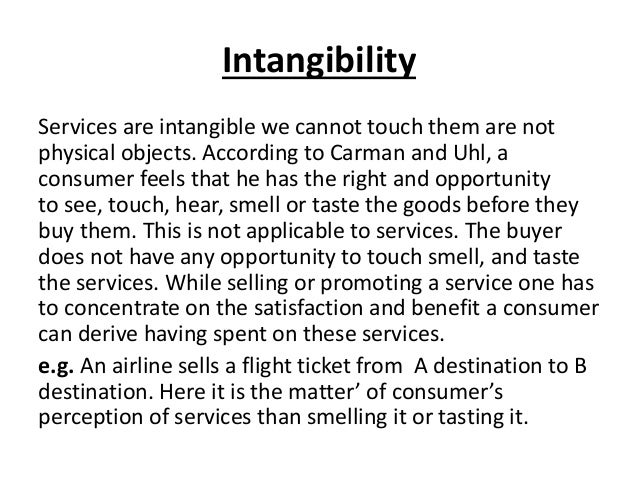 Intangibility Services are intangible we cannot touch them are not physical objects. According to Carman and Uhl, a consum...
