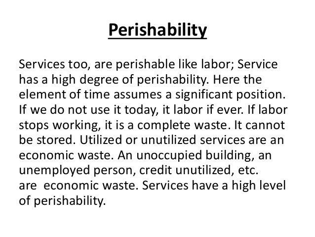 Perishability Services too, are perishable like labor; Service has a high degree of perishability. Here the element of tim...