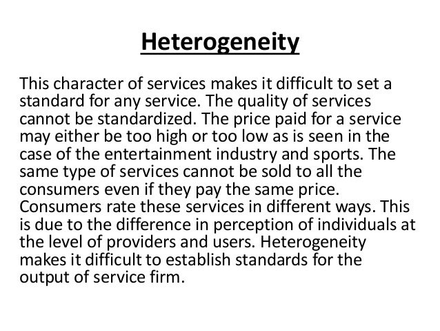 Heterogeneity This character of services makes it difficult to set a standard for any service. The quality of services can...