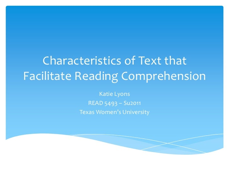 Characteristics of Text that Facilitate Reading Comprehension<br />Katie Lyons<br />READ 5493 – Su2011<br />Texas Women's ...