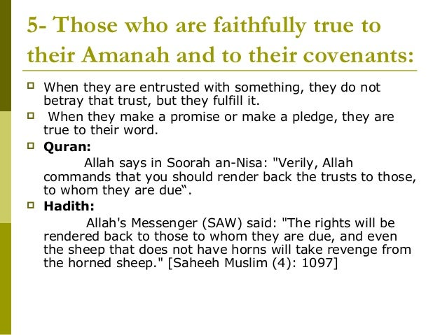 5- Those who are faithfully true totheir Amanah and to their covenants:   When they are entrusted with something, they do...