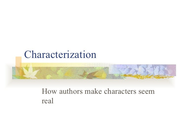 Characterization How authors make characters seem real