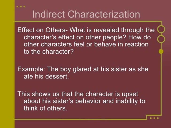 Indirect Characterization <ul><li>Effect on Others- What is revealed through the character's effect on other people? How d...