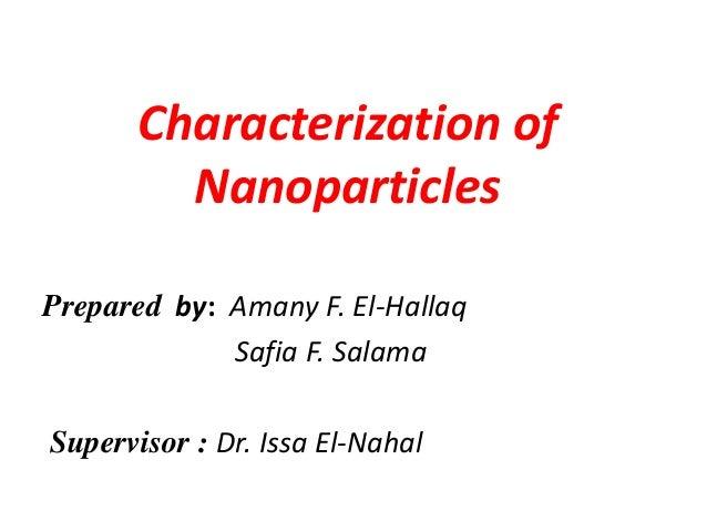 Characterization of  Nanoparticles  Prepared by: Amany F. El-Hallaq  Safia F. Salama  Supervisor : Dr. Issa El-Nahal
