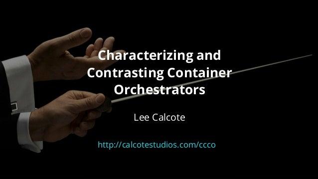 Characterizingand ContrastingContainer Orchestrators  LeeCalcote http://calcotestudios.com/ccco