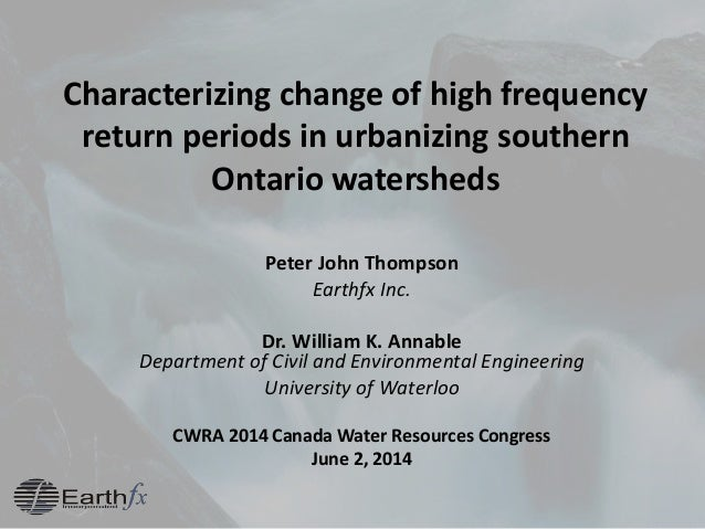 Characterizing change of high frequency return periods in urbanizing southern Ontario watersheds Peter John Thompson Earth...