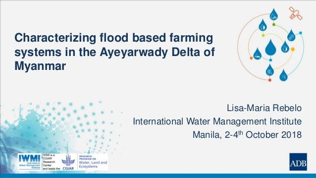 Characterizing flood based farming systems in the Ayeyarwady Delta of Myanmar Lisa-Maria Rebelo International Water Manage...