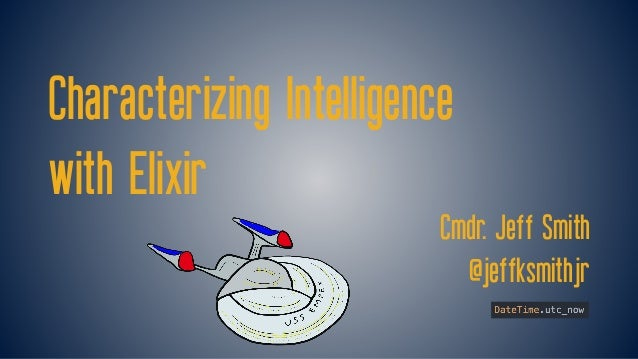 Characterizing Intelligence with Elixir Cmdr. Jeff Smith @jeffksmithjr