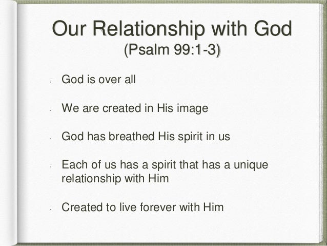 Our Relationship with God (Psalm 99:1-3) God is over all We are created in His image God has breathed His spirit in us Eac...