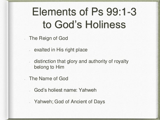Elements of Ps 99:1-3 to God's Holiness The Reign of God exalted in His right place distinction that glory and authority o...