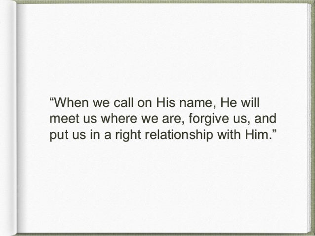 """""""When we call on His name, He will meet us where we are, forgive us, and put us in a right relationship with Him."""""""