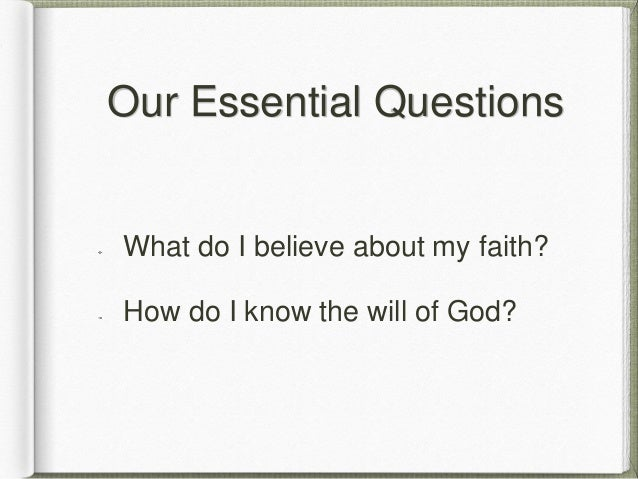 Our Essential Questions What do I believe about my faith? How do I know the will of God?