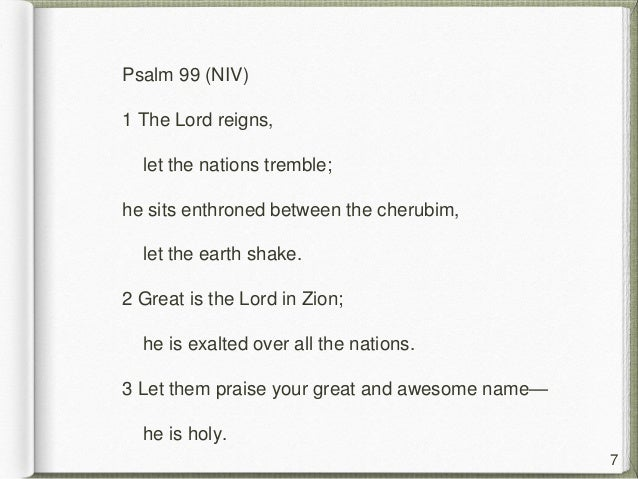 Psalm 99 (NIV) 1 The Lord reigns, let the nations tremble; he sits enthroned between the cherubim, let the earth shake. 2 ...