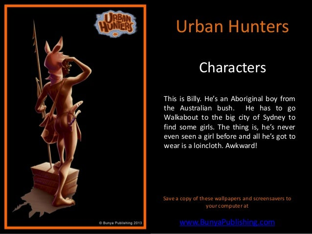 Urban Hunters              CharactersThis is Billy. He's an Aboriginal boy fromthe Australian bush. He has to goWalkabout ...