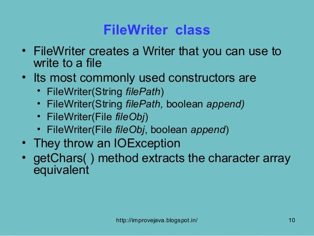 FileWriter class• FileWriter creates a Writer that you can use to  write to a file• Its most commonly used constructors ar...