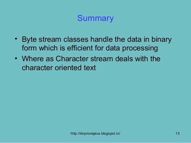 Summary• Byte stream classes handle the data in binary  form which is efficient for data processing• Where as Character st...