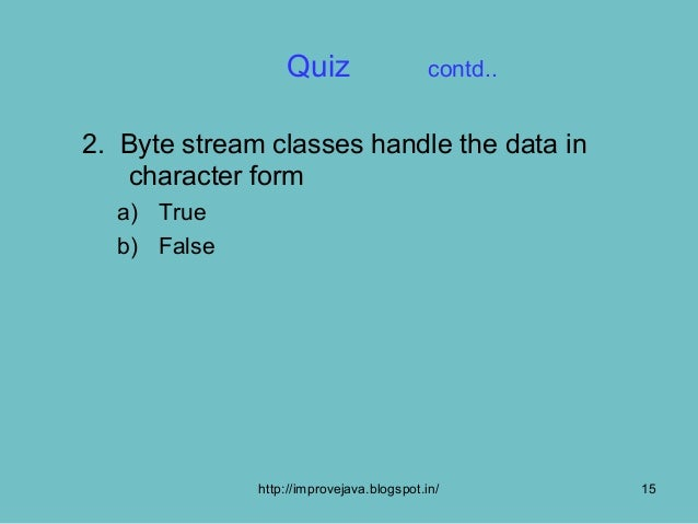Quiz                     contd..2. Byte stream classes handle the data in   character form  a) True  b) False             ...