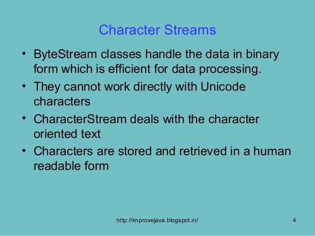 Character Streams• ByteStream classes handle the data in binary  form which is efficient for data processing.• They cannot...