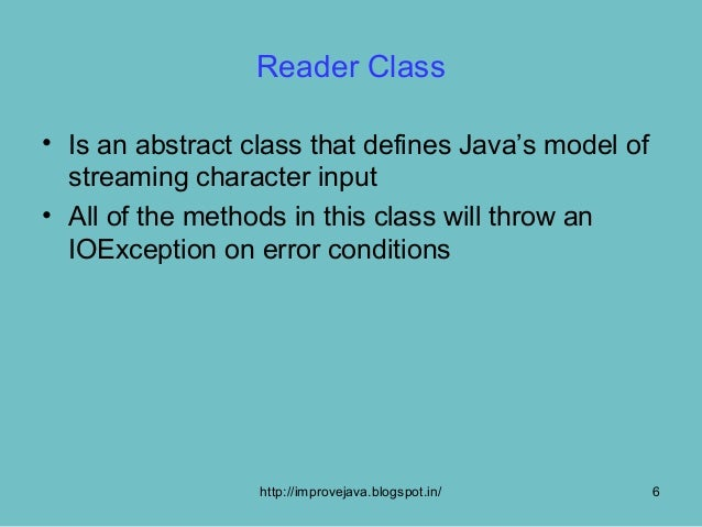 Reader Class• Is an abstract class that defines Java's model of  streaming character input• All of the methods in this cla...