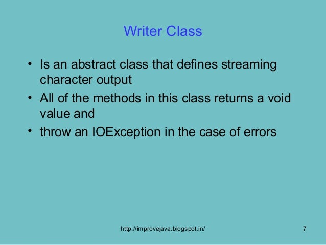 Writer Class• Is an abstract class that defines streaming  character output• All of the methods in this class returns a vo...