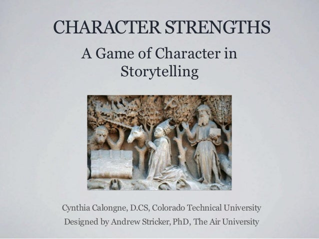 CHARACTER STRENGTHS A Game of Character in Storytelling Cynthia Calongne, D.CS, Colorado Technical University Designed by ...