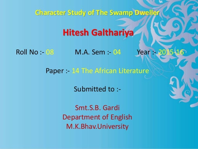 Character Study of The Swamp Dweller Hitesh Galthariya Roll No :- 08 M.A. Sem :- 04 Year :- 2015-16 Paper :- 14 The Africa...