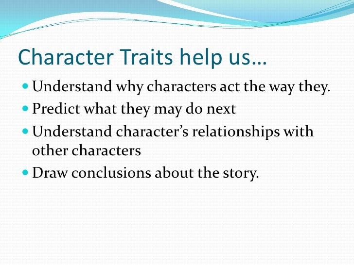 Character Traits help us…<br />Understand why characters act the way they.<br />Predict what they may do next<br />Underst...