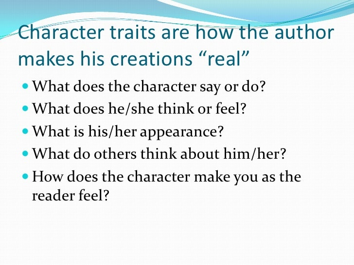 """Character traits are how the author makes his creations """"real""""<br />What does the character say or do?<br />What does he/s..."""