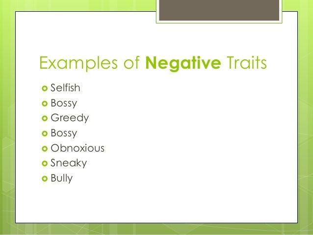 Examples of Negative Traits   Selfish   Bossy   Greedy   Bossy   Obnoxious   Sneaky   Bully