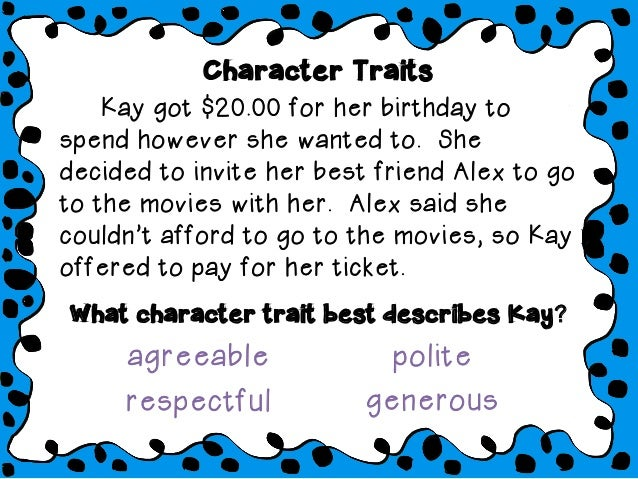 Character Traits Kay got $20.00 for her birthday to spend however she wanted to. She decided to invite her best friend Ale...