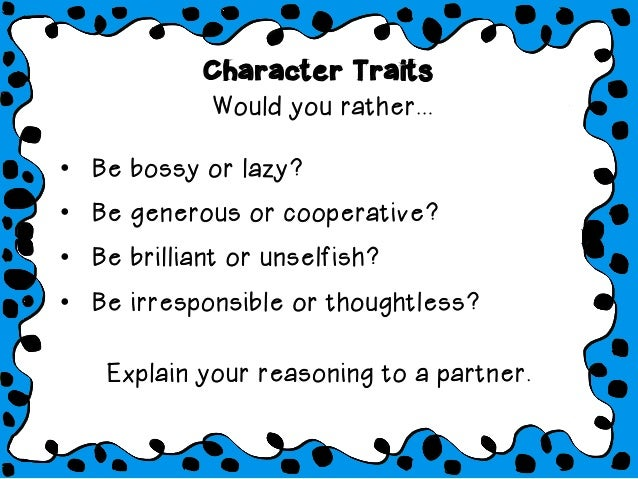 Character Traits Would you rather... • Be bossy or lazy? • Be generous or cooperative? • Be brilliant or unselfish? • ...