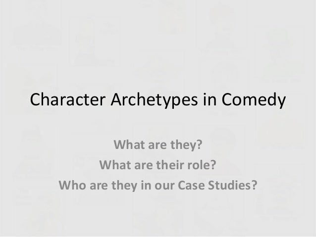 Character Archetypes in Comedy What are they? What are their role? Who are they in our Case Studies?