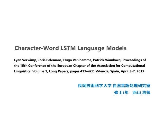 Character-Word LSTM Language Models 長岡技術科学大学 自然言語処理研究室 修士1年 西山 浩気 Lyan Verwimp, Joris Pelemans, Hugo Van hamme, Patrick Wa...