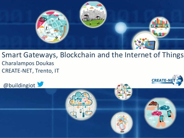 Smart Gateways, Blockchain and the Internet of Things Charalampos Doukas CREATE-NET, Trento, IT @buildingiot