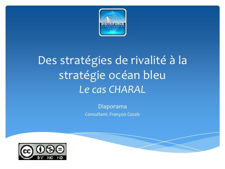 Des stratégies de rivalité à la stratégie océan bleuLe cas CHARAL<br />Diaporama<br />Consultant: François Cazals<br />