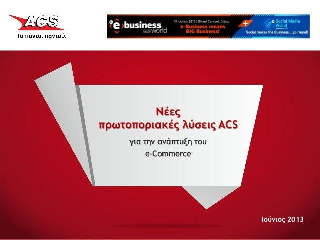Ιούνιος 2013Νέεςπρωτοποριακές λύσεις ACSγια την ανάπτυξη τουe-Commerce
