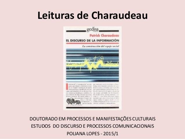 Leituras de Charaudeau DOUTORADO EM PROCESSOS E MANIFESTAÇÕES CULTURAIS ESTUDOS DO DISCURSO E PROCESSOS COMUNICACIONAIS PO...