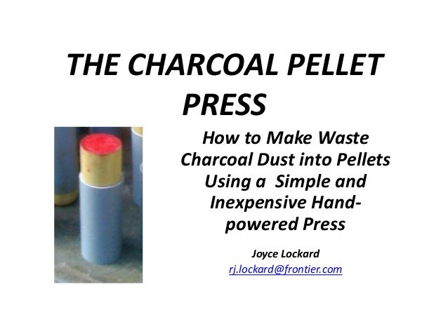THE CHARCOAL PELLETPRESSHow to Make WasteCharcoal Dust into PelletsUsing a Simple andInexpensive Hand-powered PressJoyce L...