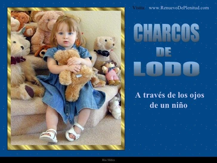 Ria Slides CHARCOS DE LODO A través de los ojos de un niño   Visita:  www.RenuevoDePlenitud.com