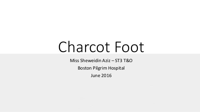 Charcot Foot Miss Sheweidin Aziz – ST3 T&O Boston Pilgrim Hospital June 2016